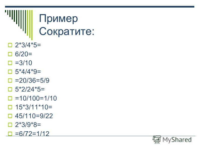 Пример Сократите: 2*3/4*5= 6/20= =3/10 5*4/4*9= =20/36=5/9 5*2/24*5= =10/100=1/10 15*3/11*10= 45/110=9/22 2*3/9*8= =6/72=1/12