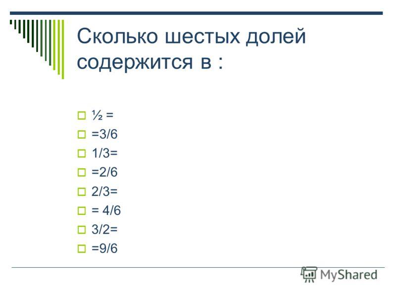 Сколько шестых долей содержится в : ½ = =3/6 1/3= =2/6 2/3= = 4/6 3/2= =9/6