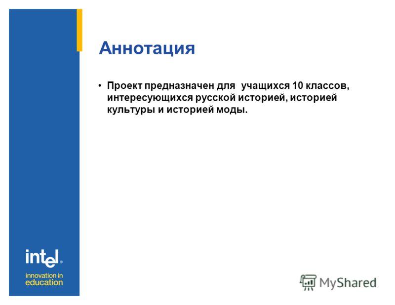 Аннотация Проект предназначен для учащихся 10 классов, интересующихся русской историей, историей культуры и историей моды.