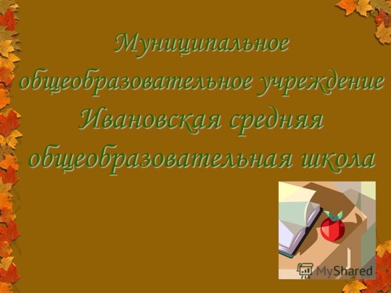 Муниципальное общеобразовательное учреждение Ивановская средняя общеобразовательная школа