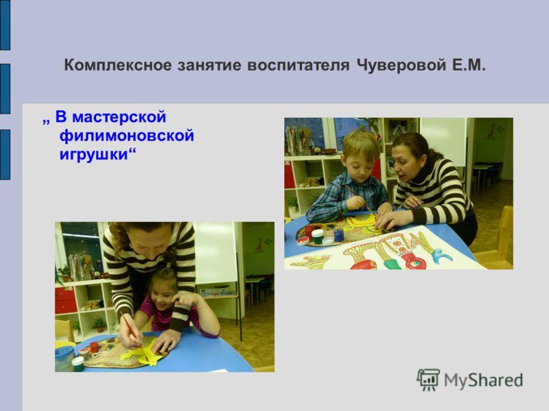 Комплексное занятие воспитателя Чуверовой Е.М. В мастерской филимоновской игрушки