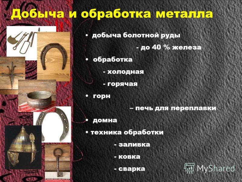 Добыча и обработка металла добыча болотной руды - до 40 % железа обработка - холодная - горячая горн – печь для переплавки домна техника обработки - заливка - ковка - сварка
