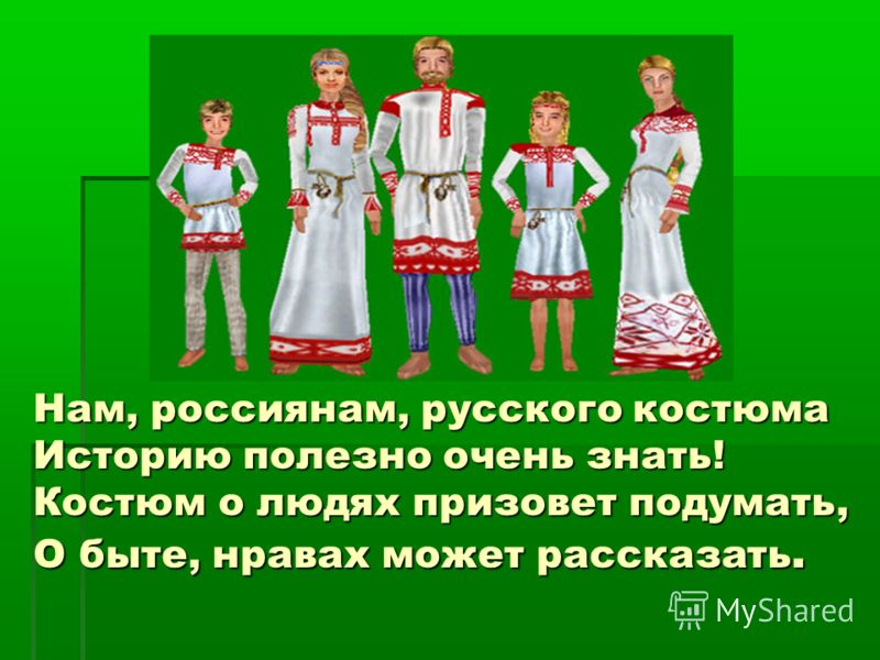 Нам, россиянам, русского костюма Историю полезно очень знать! Костюм о людях призовет подумать, О быте, нравах может рассказать.