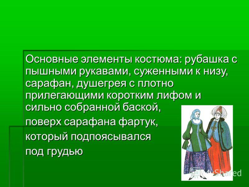 Основные элементы костюма: рубашка с пышными рукавами, суженными к низу, сарафан, душегрея с плотно прилегающими коротким лифом и сильно собранной баской, поверх сарафана фартук, который подпоясывался под грудью