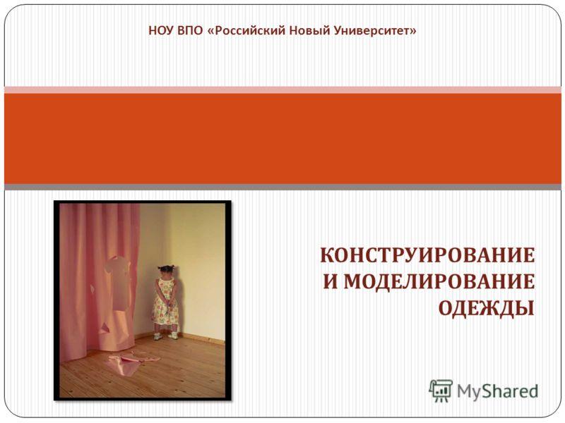 КОНСТРУИРОВАНИЕ И МОДЕЛИРОВАНИЕ ОДЕЖДЫ НОУ ВПО « Российский Новый Университет »