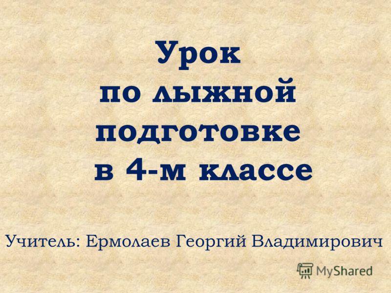 Урок по лыжной подготовке в 4-м классе Учитель: Ермолаев Георгий Владимирович