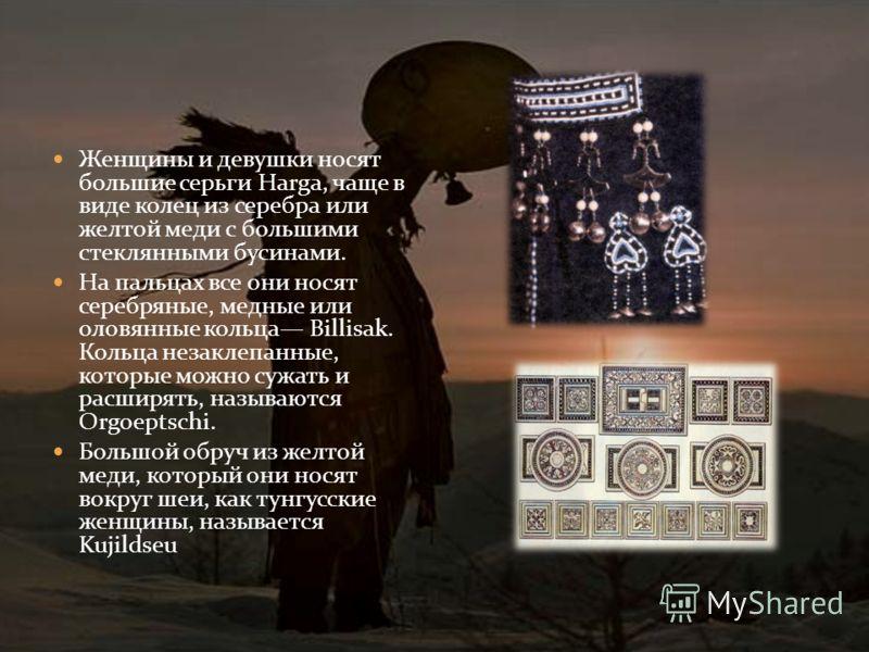 Женщины и девушки носят большие серьги Harga, чаще в виде колец из серебра или желтой меди с большими стеклянными бусинами. На пальцах все они носят серебряные, медные или оловянные кольца Billisak. Кольца незаклепанные, которые можно сужать и расшир
