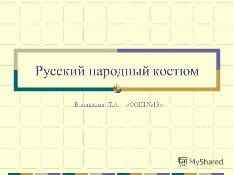 Русский народный костюм. Владыкина Л.А. «СОШ 13»