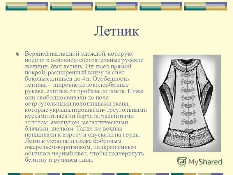 Летник Верхней накладной одеждой, которую носили в основном состоятельные русские женщин, был летник. Он имел прямой покрой, расширенный внизу за счет боковых клиньев до 4м. Особенность летника – широкие колоколообрзные рукава, сшитые от проймы до ло