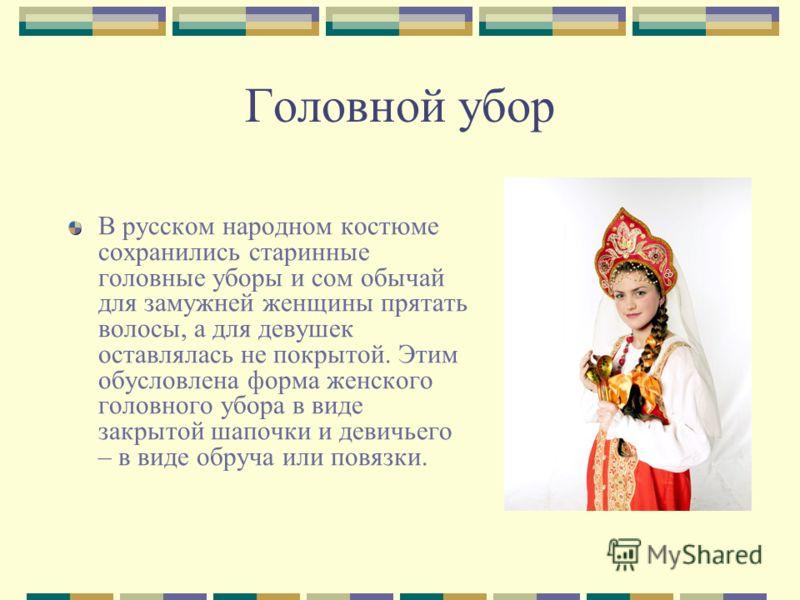 Головной убор В русском народном костюме сохранились старинные головные уборы и сом обычай для замужней женщины прятать волосы, а для девушек оставлялась не покрытой. Этим обусловлена форма женского головного убора в виде закрытой шапочки и девичьего