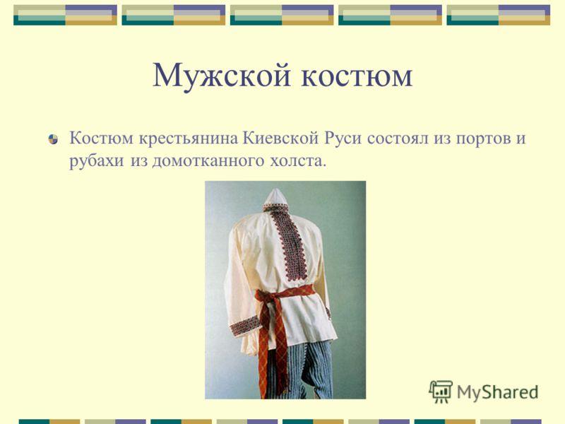 Костюм крестьянина Киевской Руси состоял из портов и рубахи из домотканного холста.