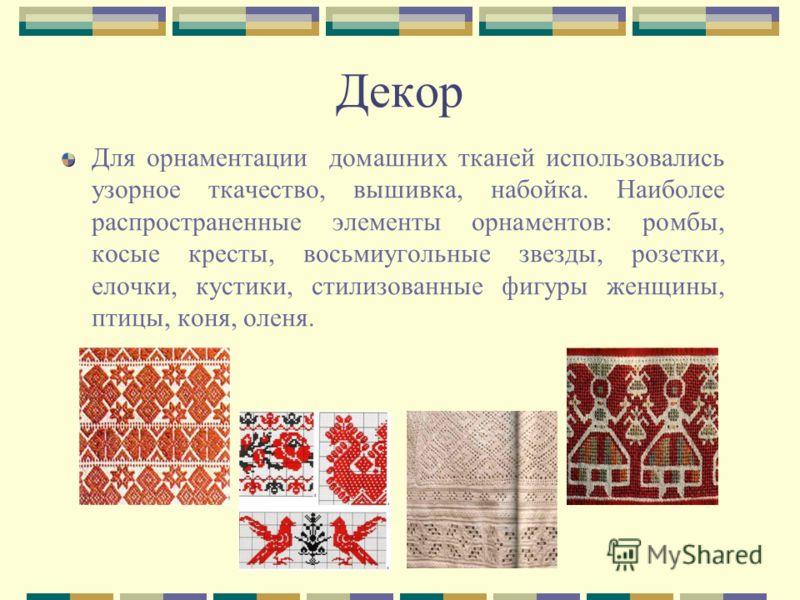 Для орнаментации домашних тканей использовались узорное ткачество, вышивка, набойка. Наиболее распространенные элементы орнаментов: ромбы, косые кресты, восьмиугольные звезды, розетки, елочки, кустики, стилизованные фигуры женщины, птицы, коня, оленя