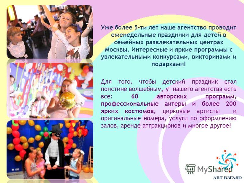 Уже более 5-ти лет наше агентство проводит еженедельные праздники для детей в семейных развлекательных центрах Москвы. Интересные и яркие программы с увлекательными конкурсами, викторинами и подарками! Для того, чтобы детский праздник стал поистине в