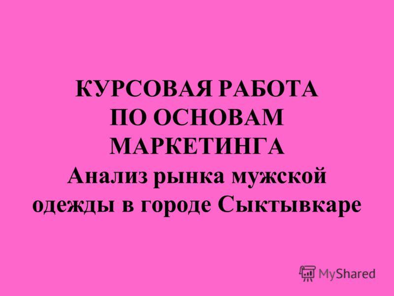 КУРСОВАЯ РАБОТА ПО ОСНОВАМ МАРКЕТИНГА Анализ рынка мужской одежды в городе Сыктывкаре