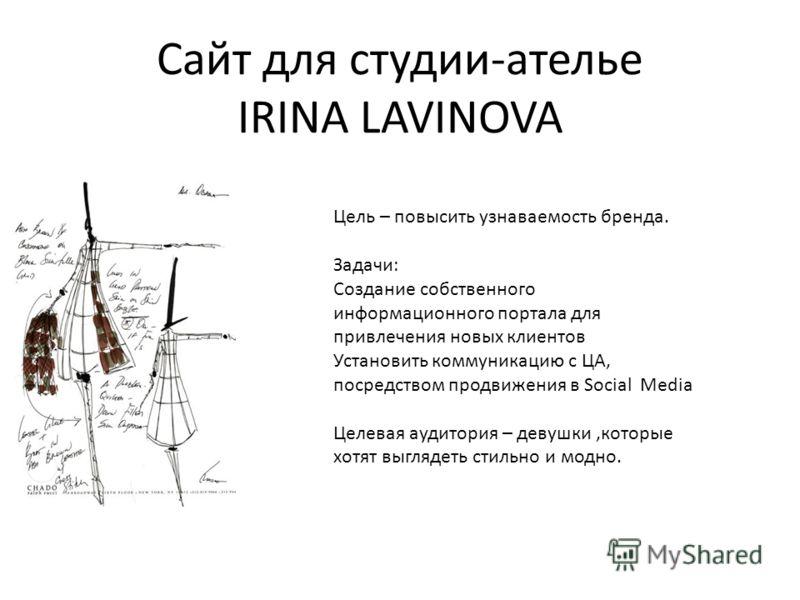 Сайт для студии-ателье IRINA LAVINOVA Цель – повысить узнаваемость бренда. Задачи: Создание собственного информационного портала для привлечения новых клиентов Установить коммуникацию с ЦА, посредством продвижения в Social Media Целевая аудитория – д