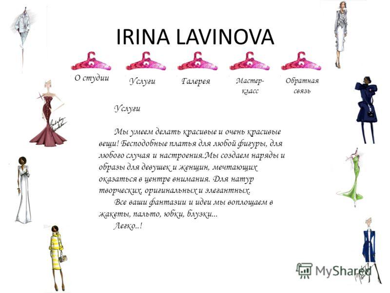 IRINA LAVINOVA О студии УслугиГалерея Мастер- класс Обратная связь Услуги Мы умеем делать красивые и очень красивые вещи! Бесподобные платья для любой фигуры, для любого случая и настроения.Мы создаем наряды и образы для девушек и женщин, мечтающих о