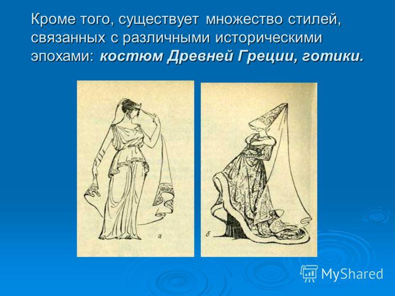 Кроме того, существует множество стилей, связанных с различными историческими эпохами: костюм Древней Греции, готики.
