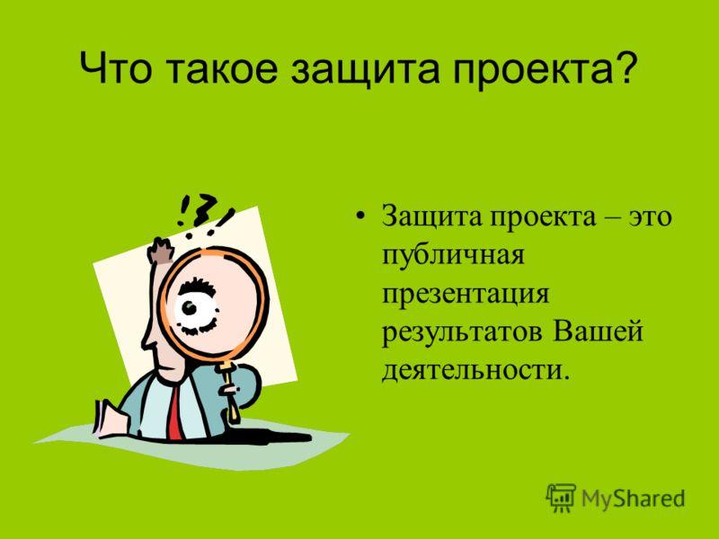 Что такое защита проекта? Защита проекта – это публичная презентация результатов Вашей деятельности.