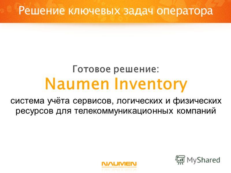 Решение ключевых задач оператора Готовое решение: Naumen Inventory система учёта сервисов, логических и физических ресурсов для телекоммуникационных компаний