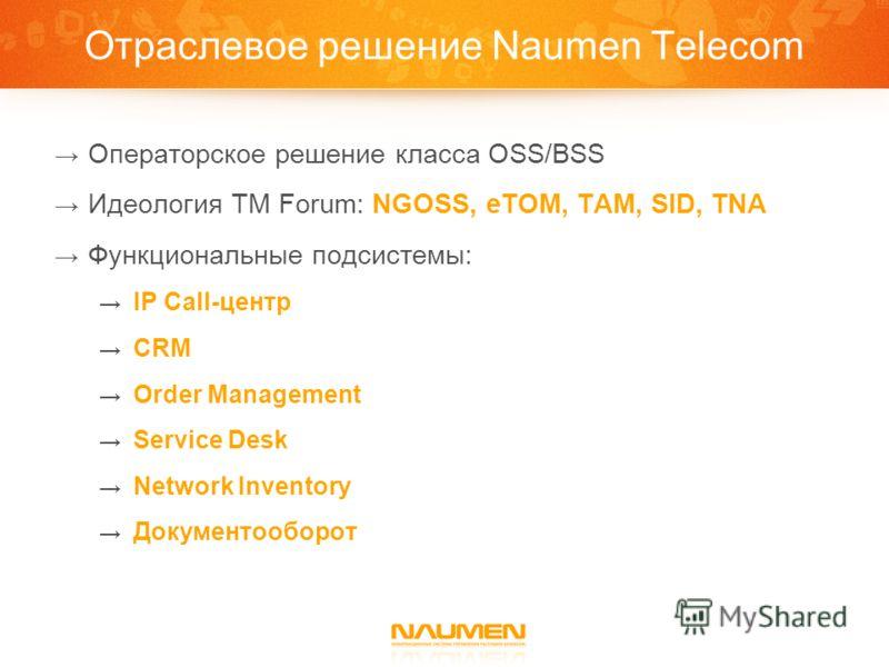 Отраслевое решение Naumen Telecom Операторское решение класса OSS/BSS Идеология TM Forum: NGOSS, eTOM, TAM, SID, TNA Функциональные подсистемы: IP Call-центр CRM Order Management Service Desk Network Inventory Документооборот