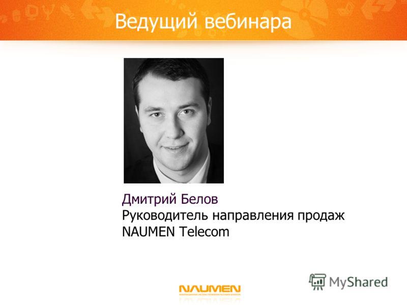 Ведущий вебинара Дмитрий Белов Руководитель направления продаж NAUMEN Telecom