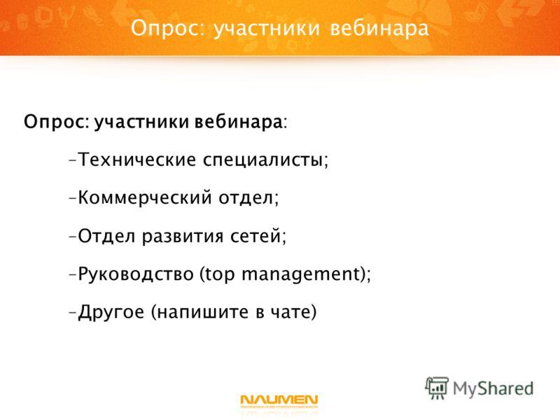 Опрос: участники вебинара: - Технические специалисты; - Коммерческий отдел; - Отдел развития сетей; - Руководство (top management); - Другое (напишите в чате) Опрос: участники вебинара
