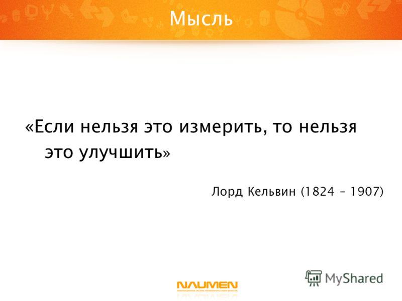 Мысль «Если нельзя это измерить, то нельзя это улучшить » Лорд Кельвин (1824 – 1907)