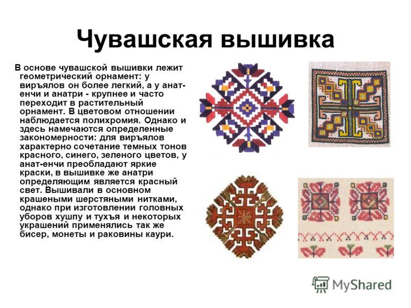 Чувашская вышивка В основе чувашской вышивки лежит геометрический орнамент: у виръялов он более легкий, а у анат- енчи и анатри - крупнее и часто переходит в растительный орнамент. В цветовом отношении наблюдается полихромия. Однако и здесь намечаютс