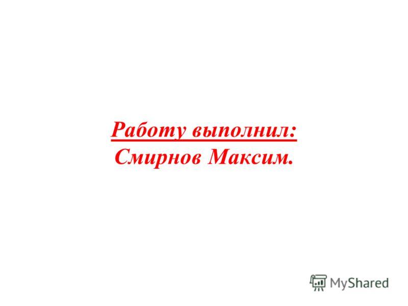Работу выполнил: Смирнов Максим.