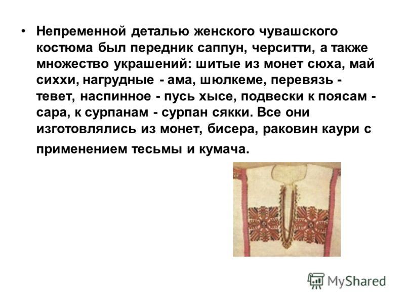 Непременной деталью женского чувашского костюма был передник саппун, черситти, а также множество украшений: шитые из монет сюха, май сиххи, нагрудные - ама, шюлкеме, перевязь - тевет, наспинное - пусь хысе, подвески к поясам - сара, к сурпанам - сурп