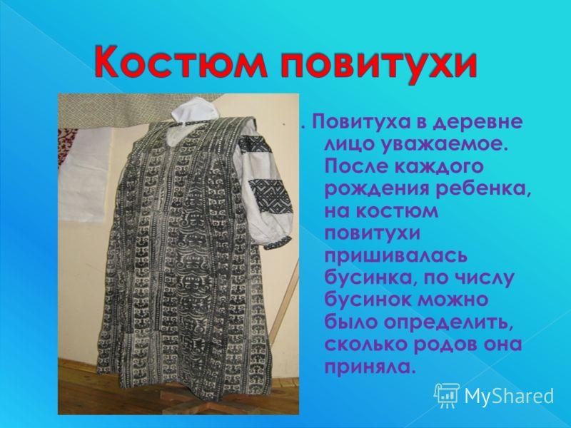 . Повитуха в деревне лицо уважаемое. После каждого рождения ребенка, на костюм повитухи пришивалась бусинка, по числу бусинок можно было определить, сколько родов она приняла.