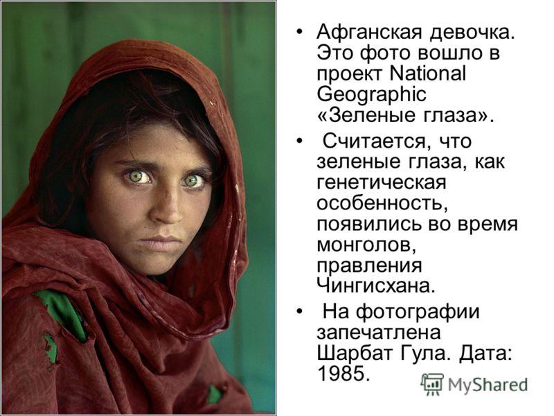 Афганская девочка. Это фото вошло в проект National Geographic «Зеленые глаза». Считается, что зеленые глаза, как генетическая особенность, появились во время монголов, правления Чингисхана. На фотографии запечатлена Шарбат Гула. Дата: 1985.