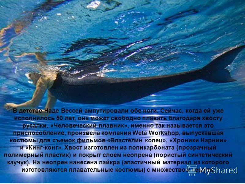 В детстве Наде Вессей ампутировали обе ноги. Сейчас, когда ей уже исполнилось 50 лет, она может свободно плавать благодаря хвосту русалки. «Человеческий плавник», именно так называется это приспособление, произвела компания Weta Workshop, выпускавшая