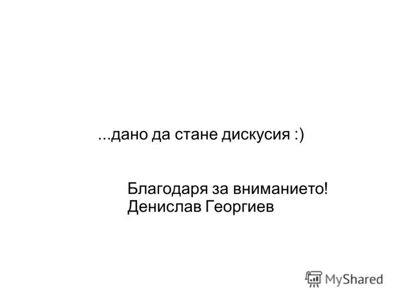 ...дано да стане дискусия :) Благодаря за вниманието! Денислав Георгиев