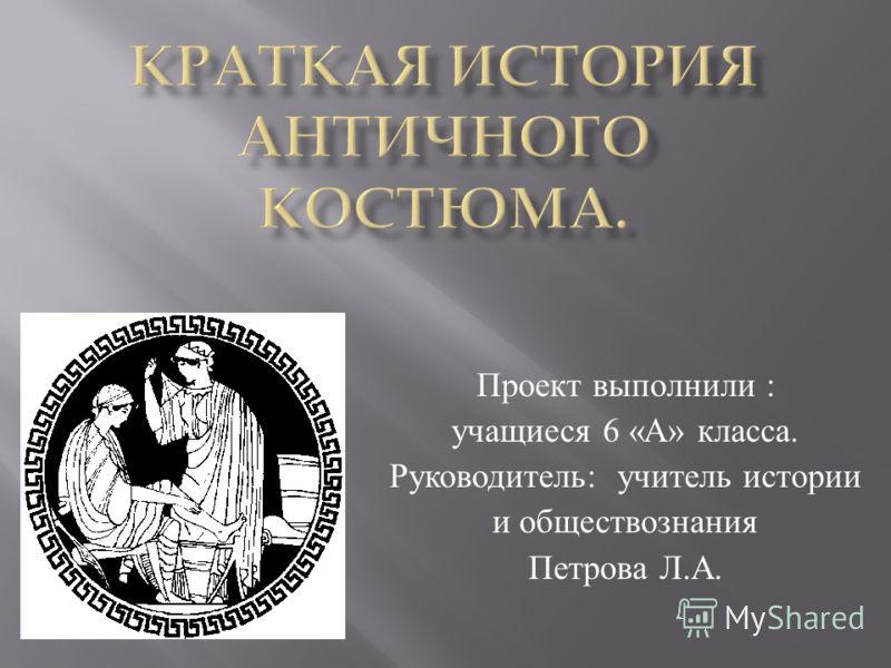 Проект выполнили : учащиеся 6 « А » класса. Руководитель : учитель истории и обществознания Петрова Л. А.
