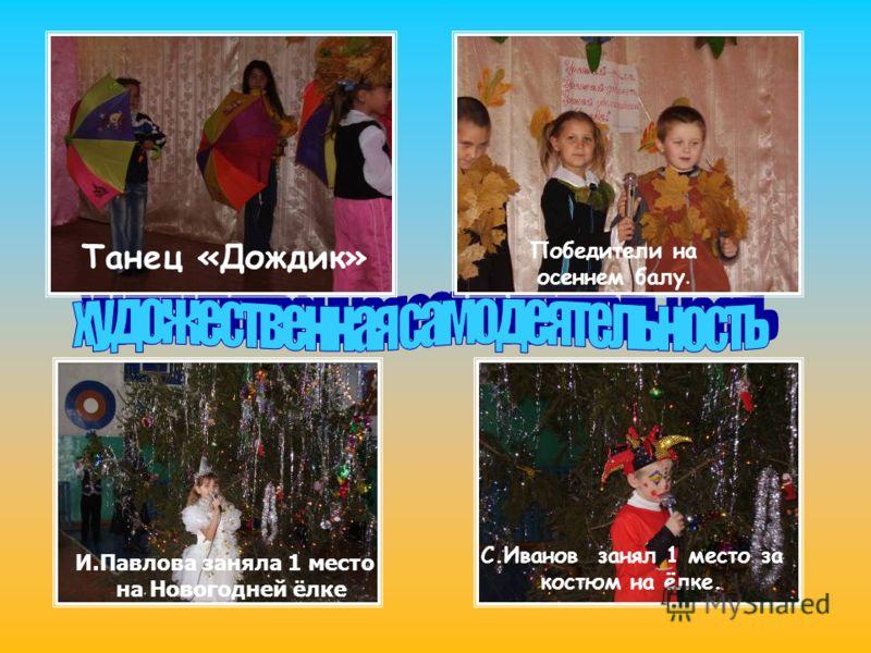 Танец «Дождик» Победители на осеннем балу. И.Павлова заняла 1 место на Новогодней ёлке С.Иванов занял 1 место за костюм на ёлке.