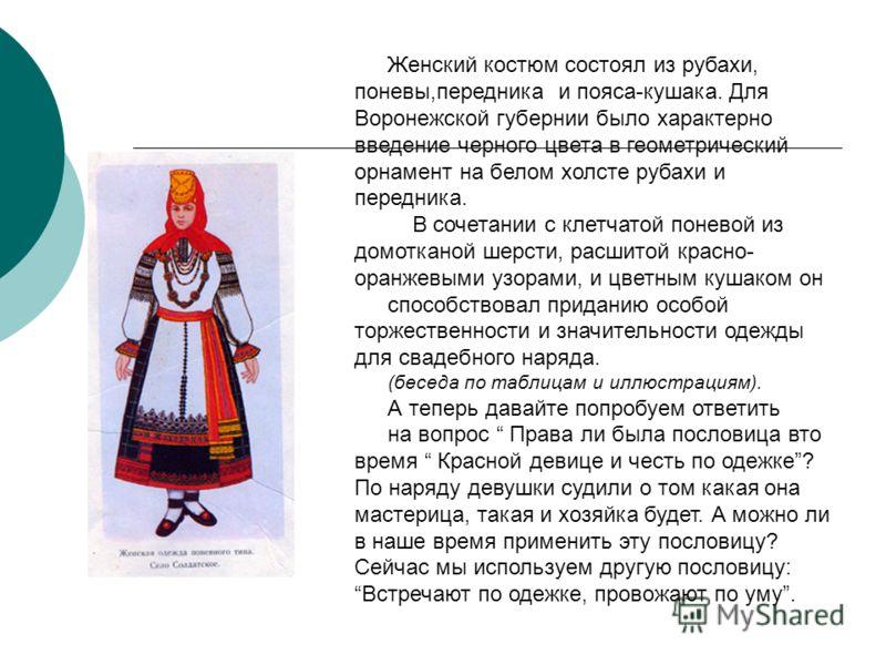 Женский костюм состоял из рубахи, поневы,передника и пояса-кушака. Для Воронежской губернии было характерно введение черного цвета в геометрический орнамент на белом холсте рубахи и передника. В сочетании с клетчатой поневой из домотканой шерсти, рас