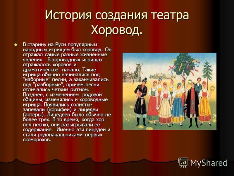 История создания театра Хоровод. В старину на Руси популярным народным игрищем был хоровод. Он отражал самые разные жизненные явления. В хороводных игрищах отражалось хоровое и драматическое начало. Такие игрища обычно начинались под наборные песни,