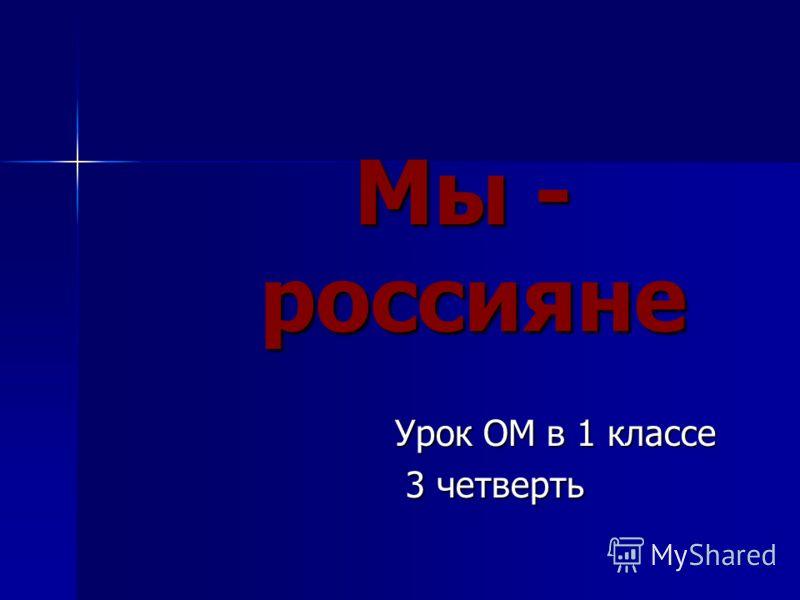 Мы - россияне Мы - россияне Урок ОМ в 1 классе 3 четверть 3 четверть