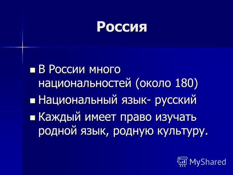 Россия Россия В России много национальностей (около 180) В России много национальностей (около 180) Национальный язык- русский Национальный язык- русский Каждый имеет право изучать родной язык, родную культуру. Каждый имеет право изучать родной язык,