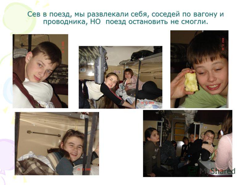 Сев в поезд, мы развлекали себя, соседей по вагону и проводника, НО поезд остановить не смогли.