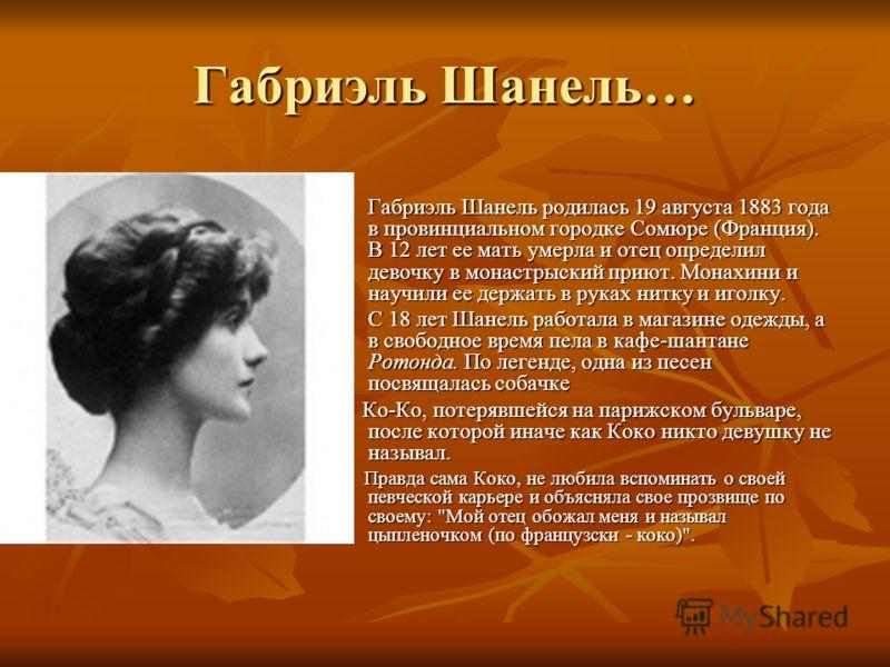 Габриэль Шанель… Габриэль Шанель родилась 19 августа 1883 года в провинциальном городке Сомюре (Франция). В 12 лет ее мать умерла и отец определил девочку в монастрыский приют. Монахини и научили ее держать в руках нитку и иголку. Габриэль Шанель род