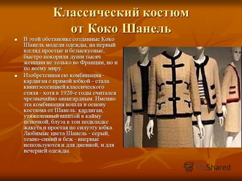 Классический костюм от Коко Шанель В этой обстановке созданные Коко Шанель модели одежды, на первый взгляд простые и безыскусные, быстро покорили души тысяч женщин не только во Франции, но и по всему миру. В этой обстановке созданные Коко Шанель моде
