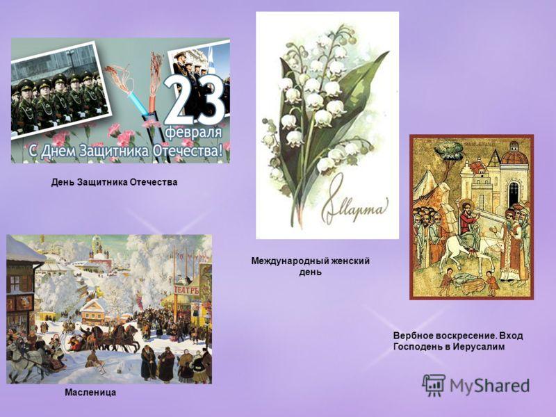 Международный женский день Масленица Вербное воскресение. Вход Господень в Иерусалим День Защитника Отечества
