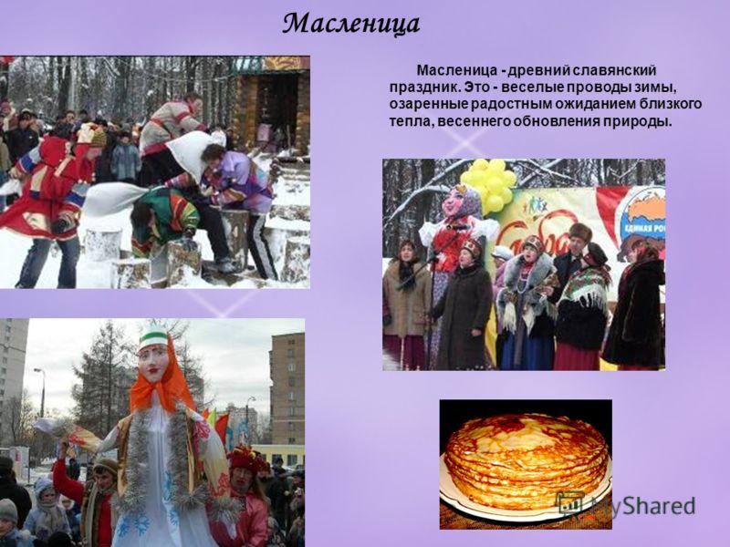 Масленица Масленица - древний славянский праздник. Это - веселые проводы зимы, озаренные радостным ожиданием близкого тепла, весеннего обновления природы.