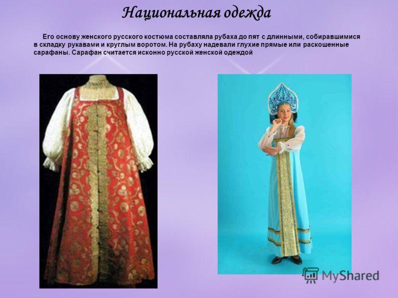 Его основу женского русского костюма составляла рубаха до пят с длинными, собиравшимися в складку рукавами и круглым воротом. На рубаху надевали глухие прямые или раскошенные сарафаны. Сарафан считается исконно русской женской одеждой Национальная од
