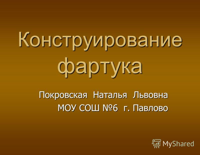 Конструирование фартука Покровская Наталья Львовна МОУ СОШ 6 г. Павлово