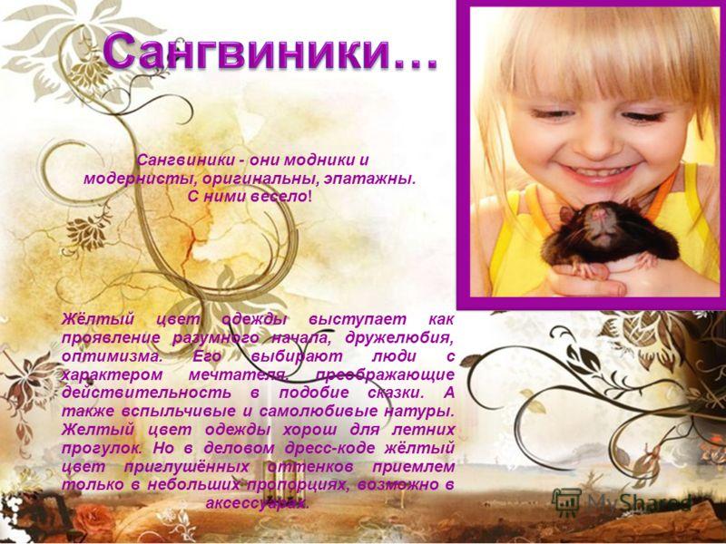 Жёлтый цвет одежды выступает как проявление разумного начала, дружелюбия, оптимизма. Его выбирают люди с характером мечтателя, преображающие действительность в подобие сказки. А также вспыльчивые и самолюбивые натуры. Желтый цвет одежды хорош для лет