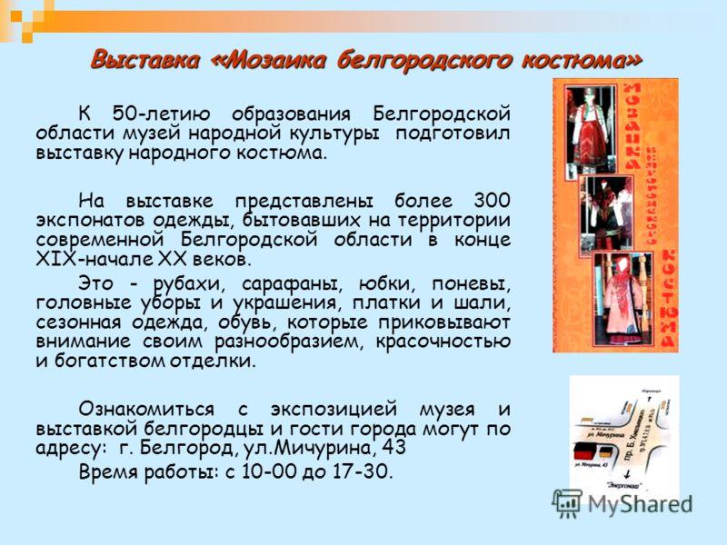 Выставка «Мозаика белгородского костюма» К 50-летию образования Белгородской области музей народной культуры подготовил выставку народного костюма. На выставке представлены более 300 экспонатов одежды, бытовавших на территории современной Белгородско