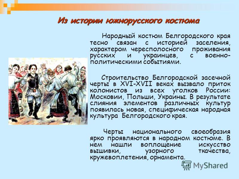 Из истории южнорусского костюма Народный костюм Белгородского края тесно связан с историей заселения, характером чересполосного проживания русских и украинцев, с военно- политическими событиями. Строительство Белгородской засечной черты в XVI-XVII ве